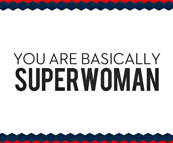 You are basically superwoman